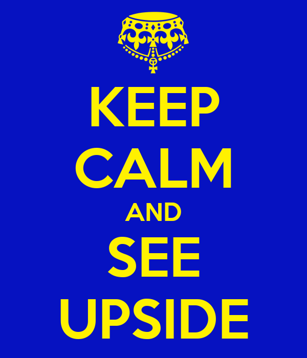KEEP CALM AND SEE UPSIDE