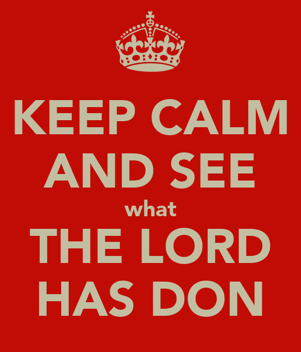 KEEP CALM AND SEE what THE LORD HAS DON