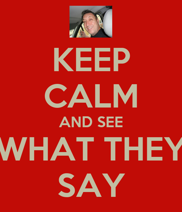 KEEP CALM AND SEE WHAT THEY SAY