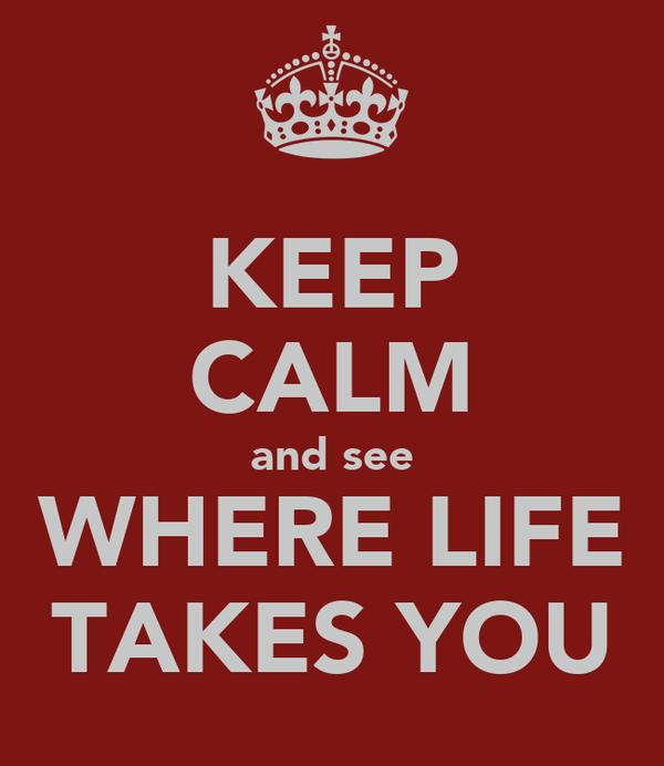KEEP CALM and see WHERE LIFE TAKES YOU
