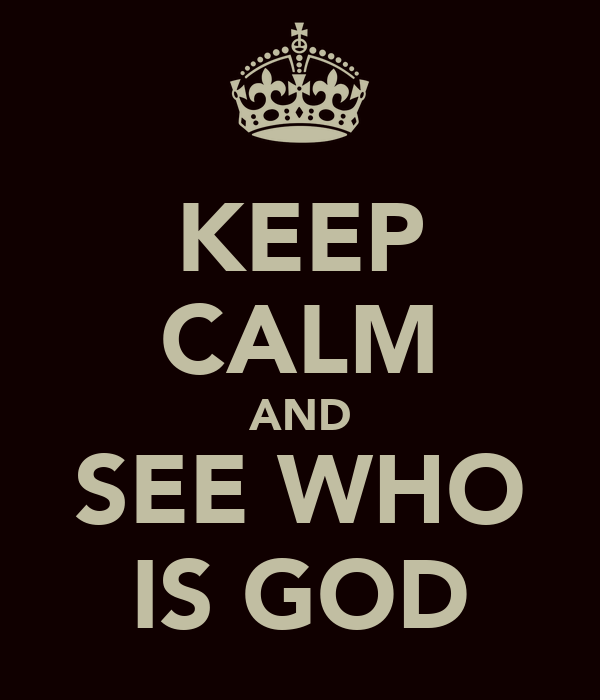 KEEP CALM AND SEE WHO IS GOD