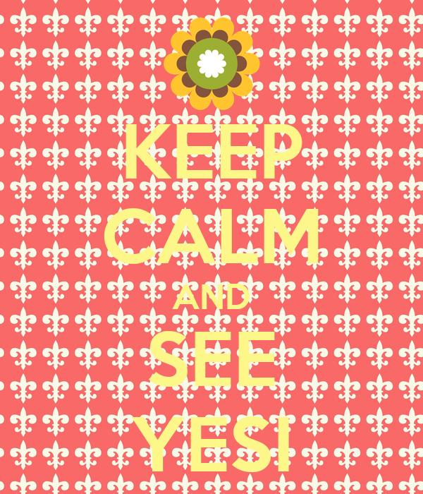 KEEP CALM AND SEE YESI