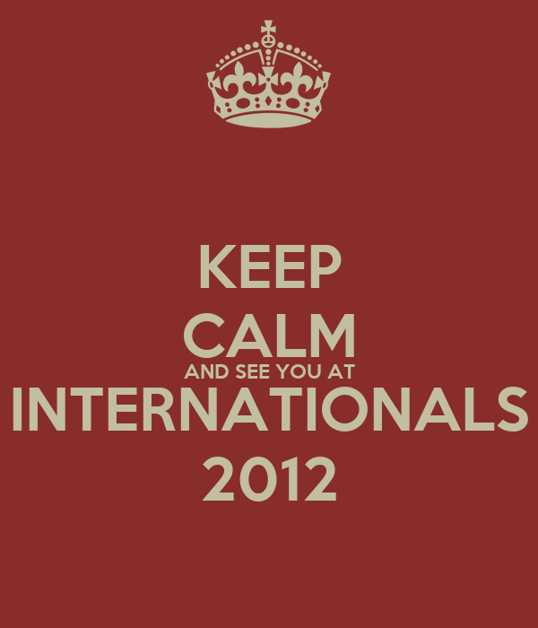 KEEP CALM AND SEE YOU AT INTERNATIONALS 2012