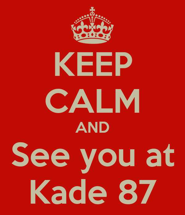 KEEP CALM AND See you at Kade 87