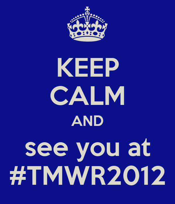 KEEP CALM AND see you at #TMWR2012
