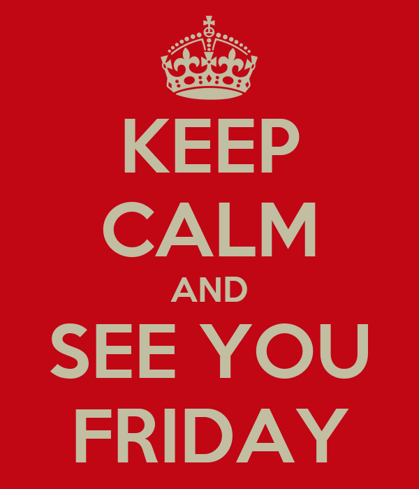 KEEP CALM AND SEE YOU FRIDAY