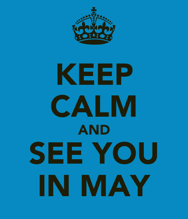 KEEP CALM AND SEE YOU IN MAY