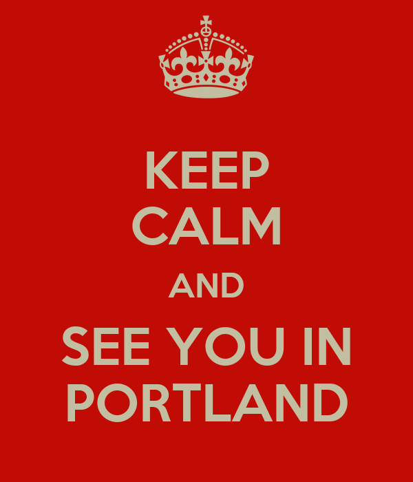 KEEP CALM AND SEE YOU IN PORTLAND