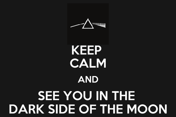 KEEP  CALM AND SEE YOU IN THE  DARK SIDE OF THE MOON