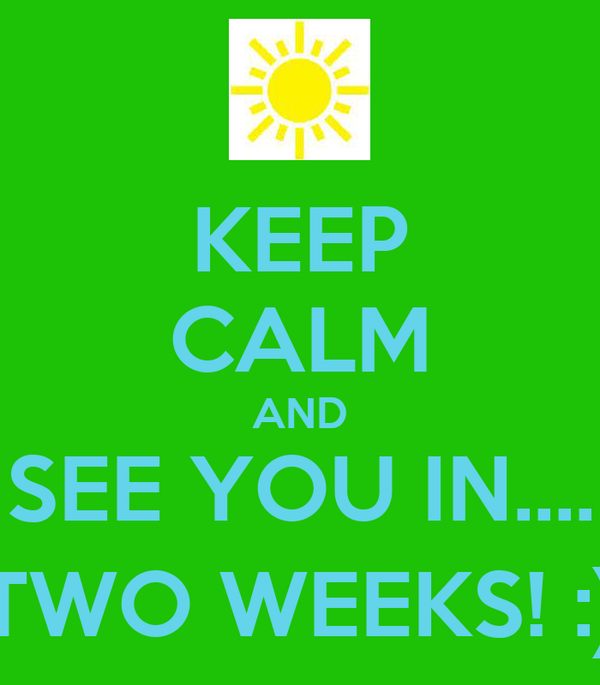 KEEP CALM AND SEE YOU IN.... TWO WEEKS! :)