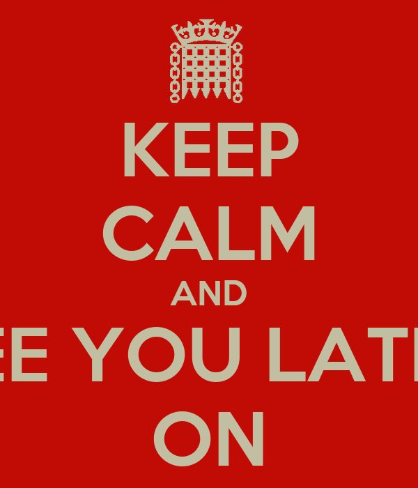 KEEP CALM AND SEE YOU LATER ON
