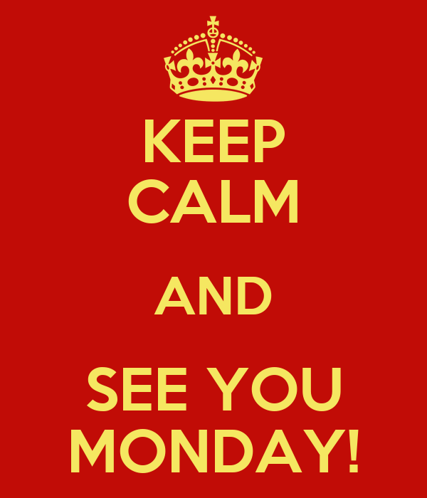 KEEP CALM AND SEE YOU MONDAY!