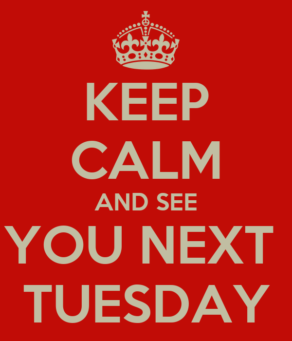 KEEP CALM AND SEE YOU NEXT  TUESDAY