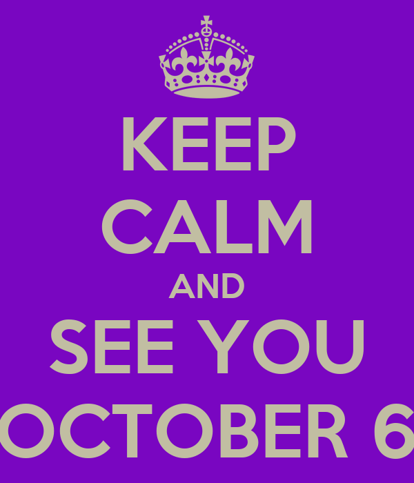 KEEP CALM AND SEE YOU OCTOBER 6