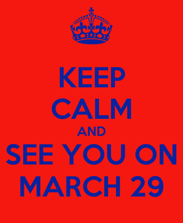 KEEP CALM AND SEE YOU ON MARCH 29