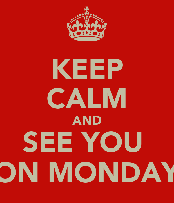 KEEP CALM AND SEE YOU  ON MONDAY