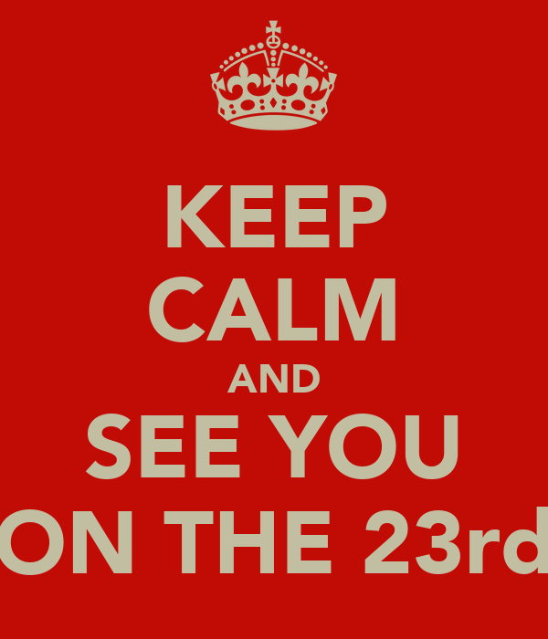 KEEP CALM AND SEE YOU ON THE 23rd