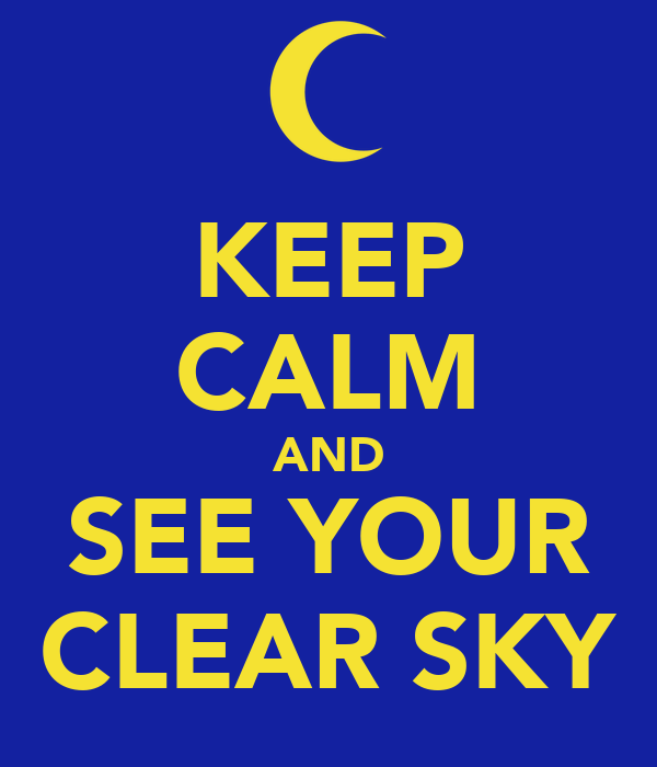 KEEP CALM AND SEE YOUR CLEAR SKY
