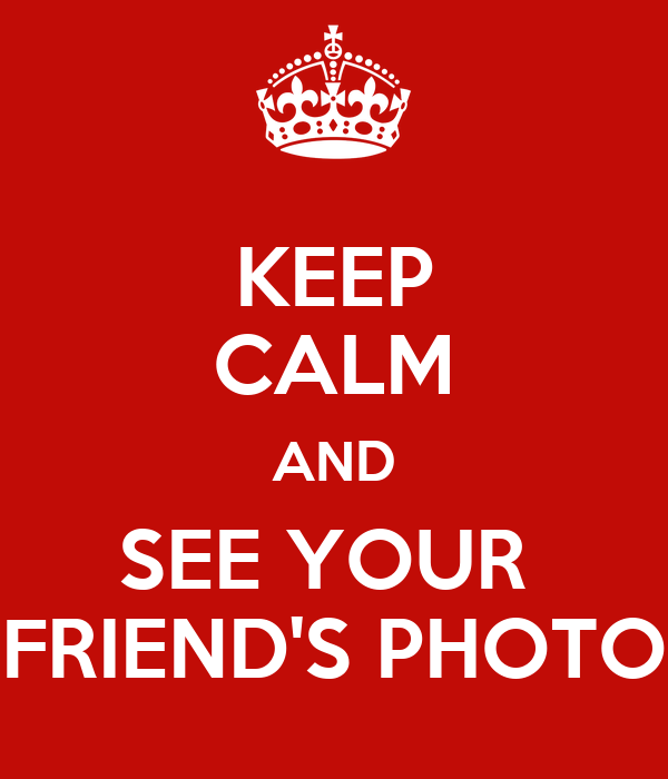 KEEP CALM AND SEE YOUR  FRIEND'S PHOTO