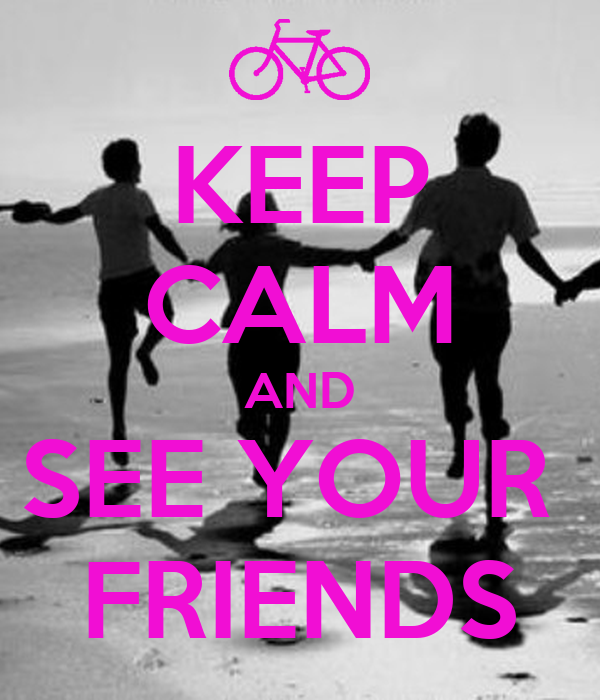 KEEP CALM AND SEE YOUR  FRIENDS
