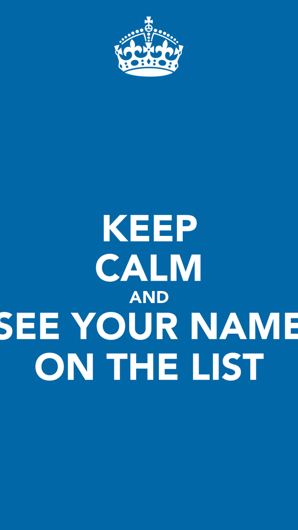 KEEP CALM AND SEE YOUR NAME ON THE LIST