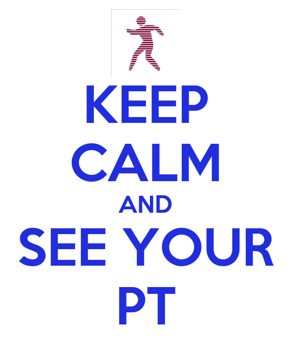 KEEP CALM AND SEE YOUR PT
