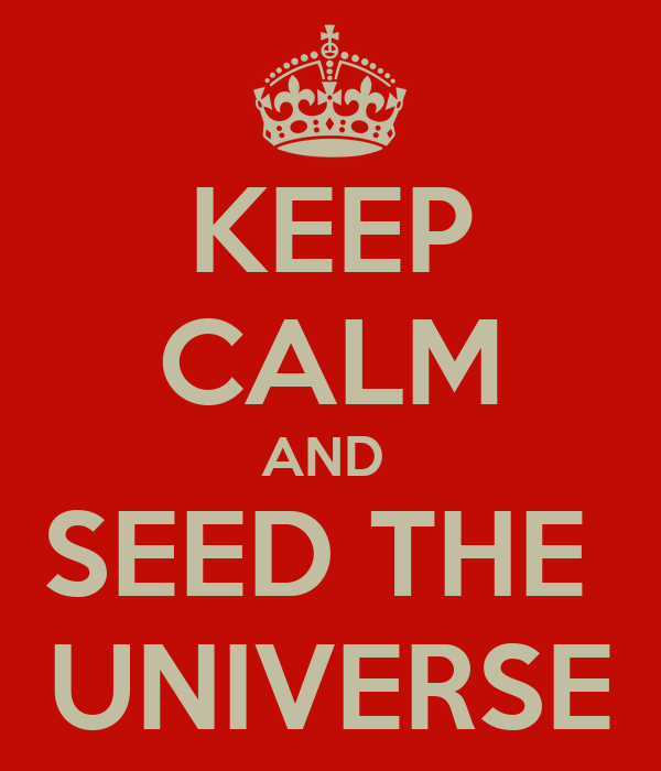 KEEP CALM AND  SEED THE  UNIVERSE
