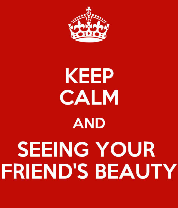 KEEP CALM AND SEEING YOUR  FRIEND'S BEAUTY