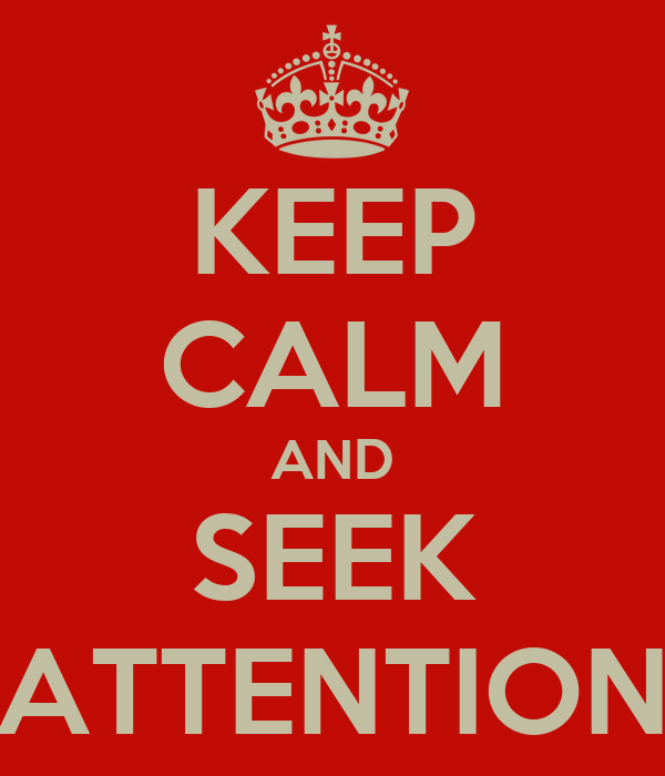 KEEP CALM AND SEEK ATTENTION