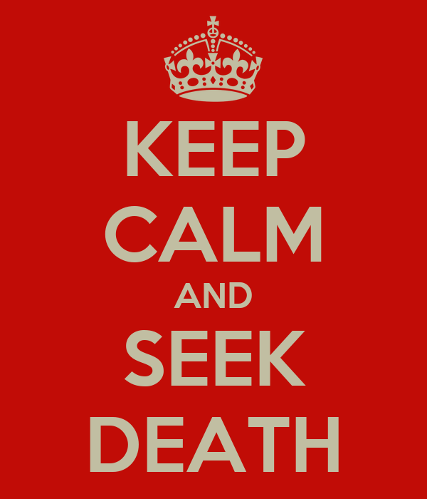 KEEP CALM AND SEEK DEATH