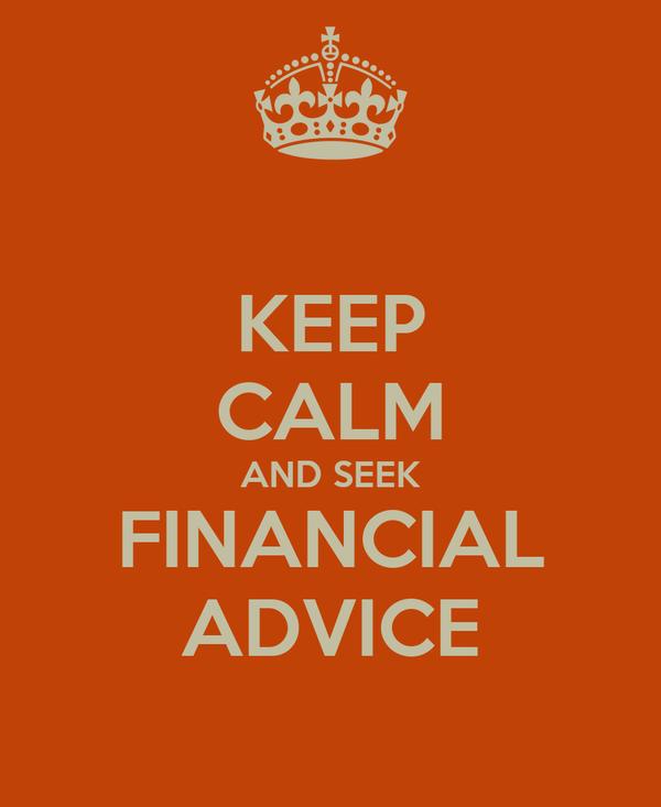 KEEP CALM AND SEEK FINANCIAL ADVICE
