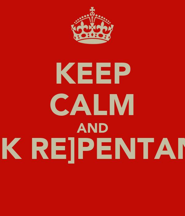 KEEP CALM AND SEEK RE]PENTANCE