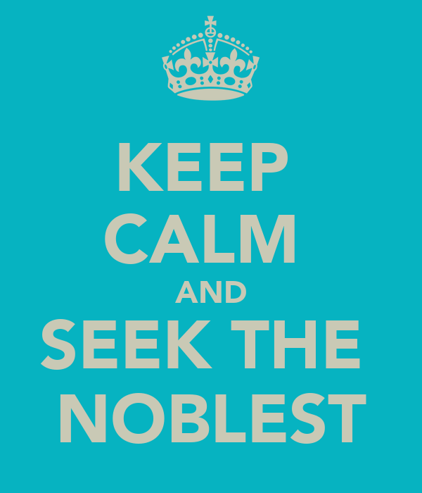 KEEP  CALM  AND SEEK THE  NOBLEST
