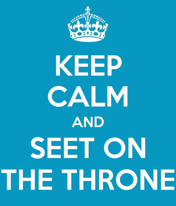 KEEP CALM AND SEET ON THE THRONE