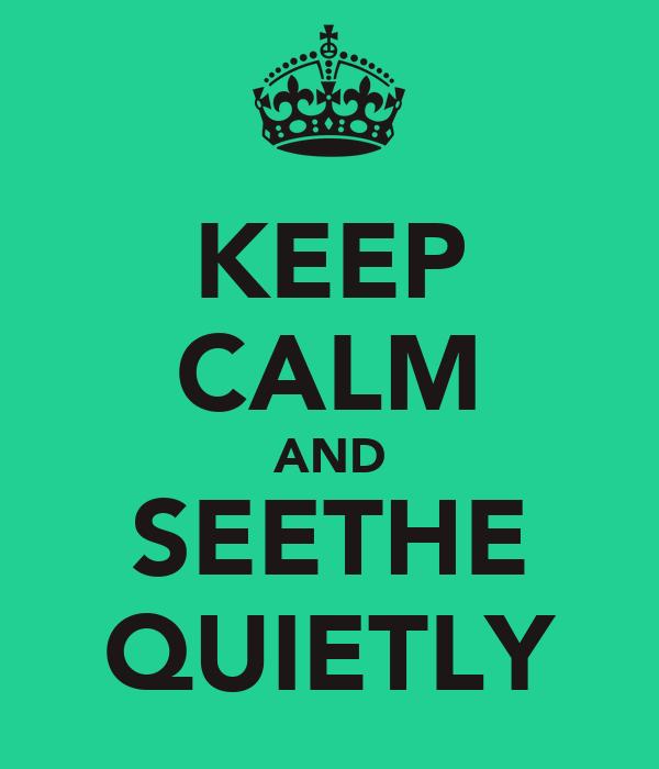 KEEP CALM AND SEETHE QUIETLY