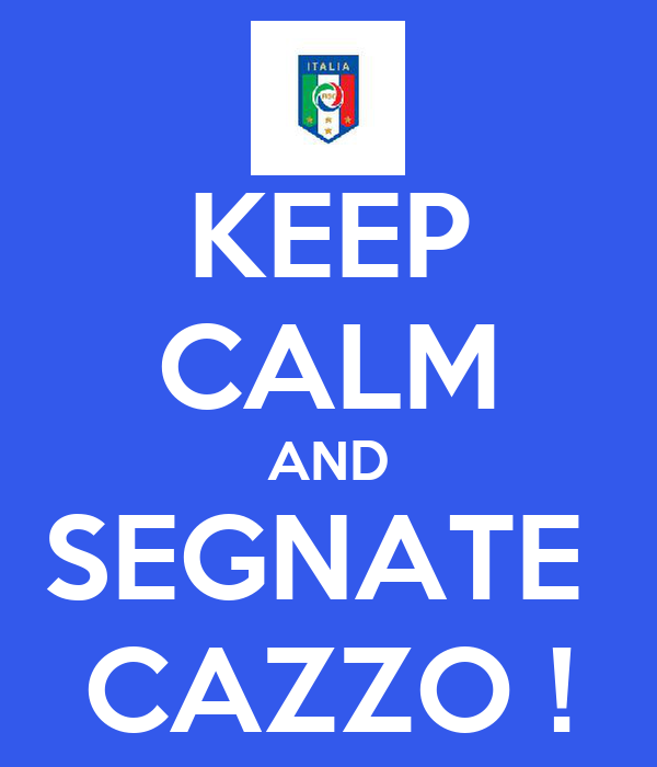 KEEP CALM AND SEGNATE  CAZZO !