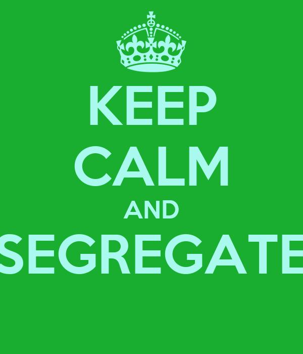 KEEP CALM AND SEGREGATE