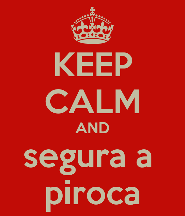 KEEP CALM AND segura a  piroca