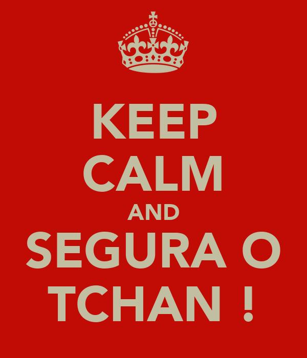 KEEP CALM AND SEGURA O TCHAN !