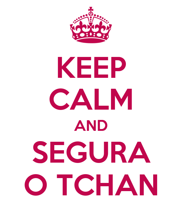 KEEP CALM AND SEGURA O TCHAN