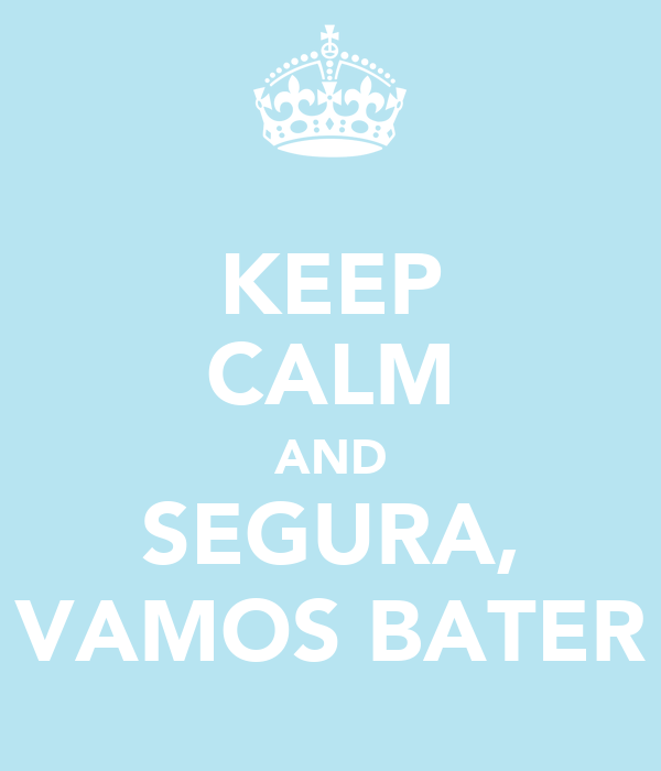 KEEP CALM AND SEGURA, VAMOS BATER