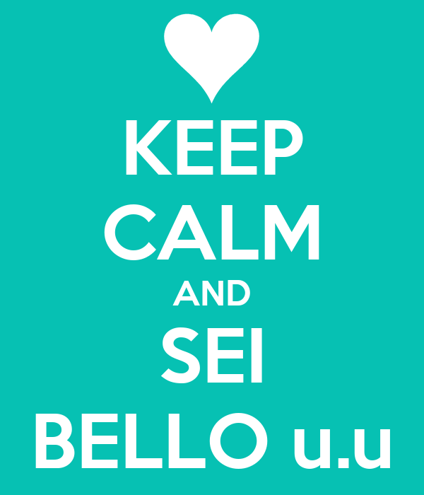KEEP CALM AND SEI BELLO u.u