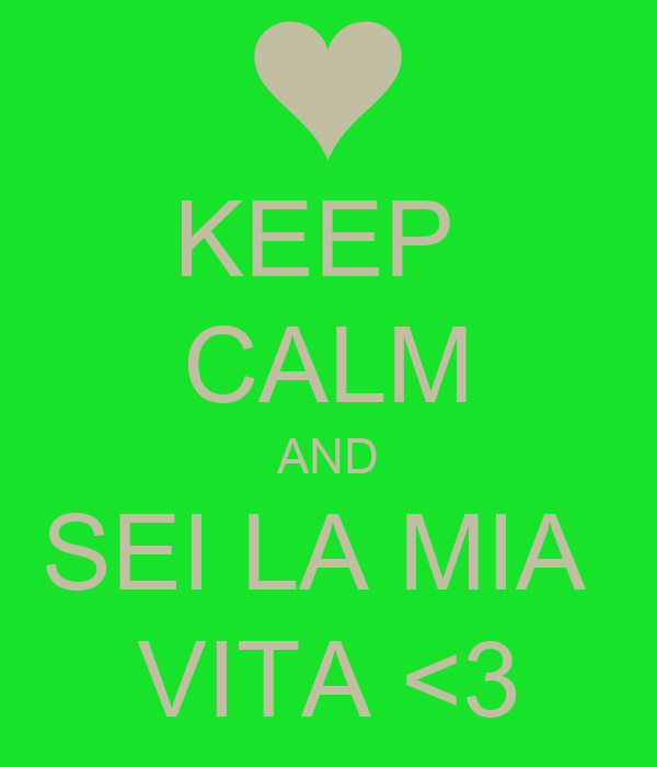 KEEP  CALM AND SEI LA MIA  VITA <3