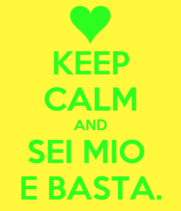 KEEP CALM AND SEI MIO  E BASTA.