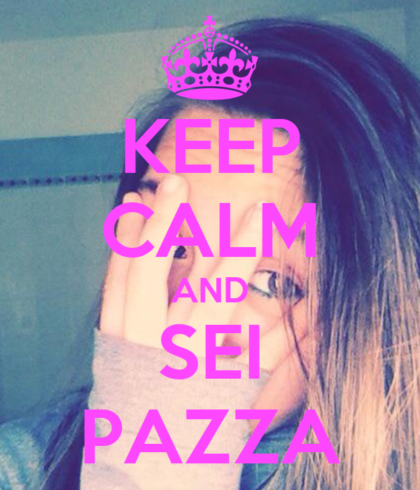 KEEP CALM AND SEI PAZZA