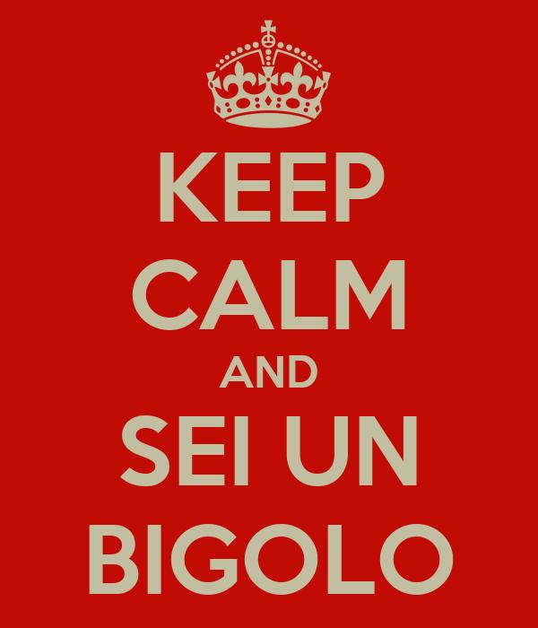 KEEP CALM AND SEI UN BIGOLO