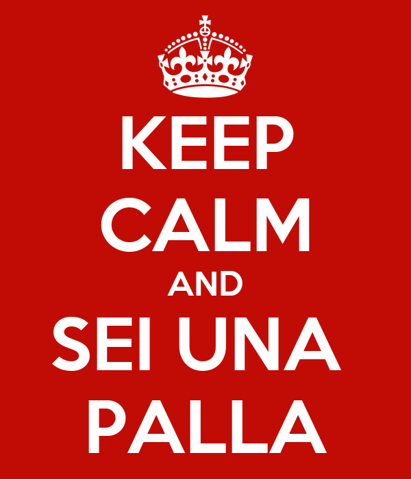 KEEP CALM AND SEI UNA  PALLA