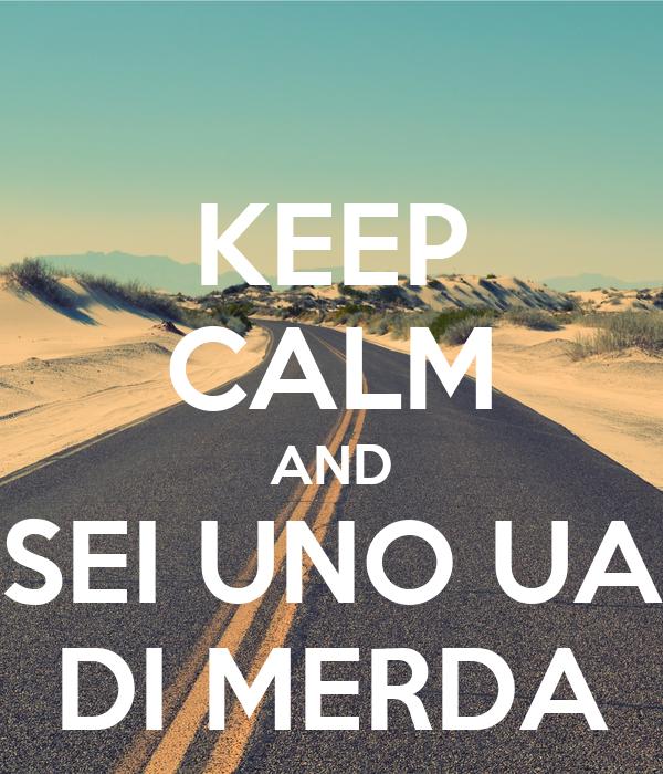 KEEP CALM AND SEI UNO UA DI MERDA
