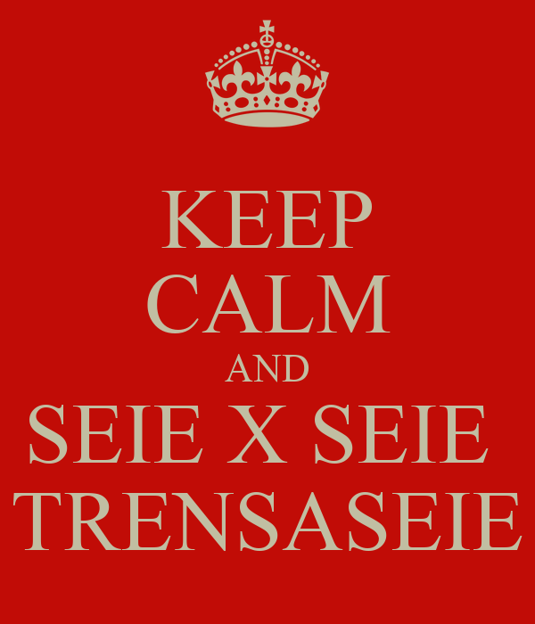 KEEP CALM AND SEIE X SEIE  TRENSASEIE