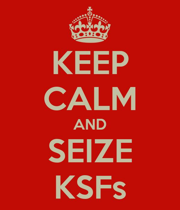 KEEP CALM AND SEIZE KSFs
